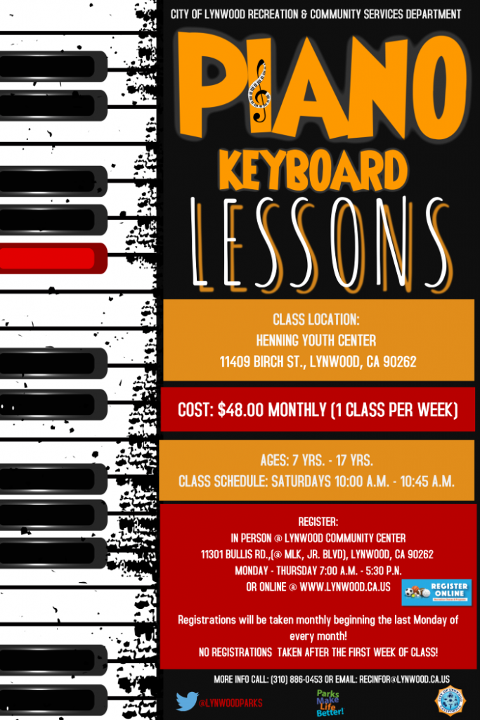 Piano Keyboard Lessons - Located at the Henning Youth Center 11409 Birch st., Lynwood, CA 90262. $48 Monthly (1 class per week). Ages 7 yrs. - 17 yrs. on Saturdays 10:00am - 10:45am. register in person @ Lynwood Community Center 11301 Bullis Rd., Lynwood CA 90262 Monday - Thursday or Online @ www.Lynwood.ca.us. More information please call (310) 886-0453.