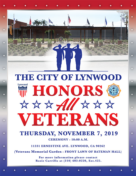 The City of Lynwood Honors All Veterans THURSDAY, NOVEMBER 7, 2019 CEREMONY - 10:00 A.M. 11331 ERNESTINE AVE. LYNWOOD, CA 90262 (Veterans Memorial Garden - FRONT LAWN OF BATEMAN HALL) For more information please contact Rozie Carrillo at (310) 603-0220, Ext.425.