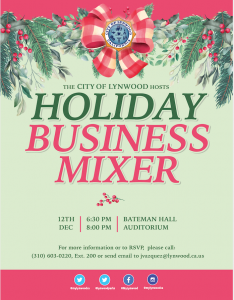 The City of Lynwood hosts  Holiday  Business Mixer on December 12, 2019  from 6:30 pm to 8:00 pm at Bateman Hall Auditorium for more information  or to RSVP please call (310) 603 0220, Extension 200 or send email to jvazquez@lynwood.ca.us