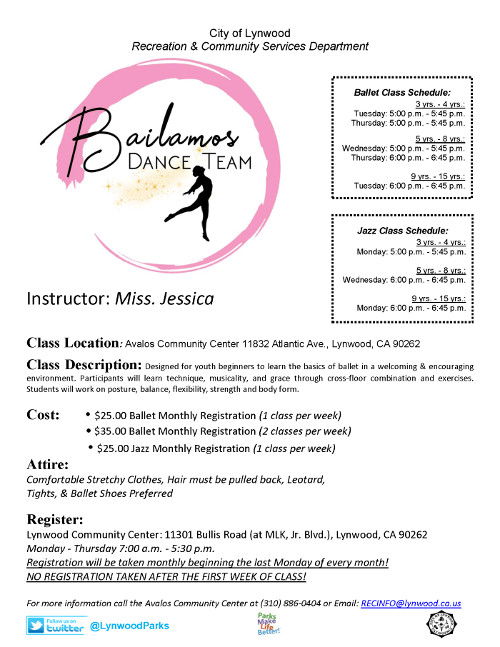 Class located at the Avalos Community Center 11832 Atlantic Ave., Lynwood, CA 90262. Designed for youth beginners to learn the basics of ballet in a welcoming & encouraging environment. Participants will learn technique, musicality, and grace through cross-floor combination and exercises. Students will work on posture, balance, flexibility, strength and body form. Ages: 3 yrs. - 15 yrs. $25 Ballet Monthly registration (1 class per week) $35 Ballet Monthly Registartion (2 Classes per week) $25 Jazz Monthly Registration (1 Class per week) Comfortable Stretchy Clothes, Hair must be pulled back, Leotard, Tights, & Ballet Shoes Preferred Register today at Lynwood Community Center 11301 Bullis Rd., Lynwood CA 90262 Monday - Thursday 7am - 5:30pm. or www.Lynwood.ca.us. More information please call (310) 603-0220 ext. 319.
