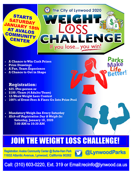 Flyer Wording: 2020 Weight Loss Challenge The City of Lynwood 2020 Weight Loss Challenge If you lose, you win. STARTS SATURDAY JANUARY 18th AT AVALOS COMMUNITY CENTER A Chance to Win Cash Prizes Prize Drawings A Fun, Team Experience A Chance to Get in Shape Registration: $25 /Per-person or $100 /Team (4 Adults/Team) 12-Week Weight Loss Contest 100% of Event Fees & Fines Go Into Prize Pool Mandatory Weigh-Ins Every Saturday Kick-off Registration Day & Weigh-In: Saturday, January 18, 2020 7:00 AM to 10:30 AM JOIN THE WEIGHT LOSS CHALLENGE! Registration: Avalos Community Center @ Burke-Ham Park 11832 Atlantic Avenue, Lynwood, California 90262 Call: (310) 603-0220, Ext. 319 or Email: recinfo@lynwood.ca.us