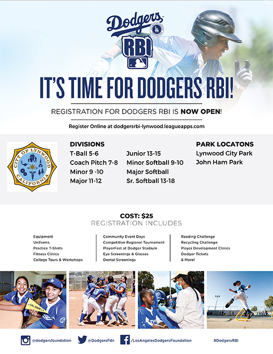 Dodgers RBI Flyer It's Time for Dodgers RBI! Divisions: T-Ball, Ages 5 & 6 years old Coach Pitch, Ages 7 & 8 years old Minor, Ages 9 & 10 years old Major, Ages 11 & 12 years old Junior, Ages 13 to 15 years old Minor Softball, Ages 9 & 10 years old Major Softball, Ages 11 & 12 years old Sr. Softball, Ages 13 to 18 years old Park Locations: Lynwood City Park John Ham Park Cost per player is $25 Registration fee includes: Equipment Uniforms Practice T-Shirt Fitness Clinics College Tours & Workshops Community Event days Competitive Regional Tournament Player Fest at Dodger Stadium Eye Screenings & Glasses Dental Screenings Reading Challenges Recycling Challenge Player Development Clinics Dodger Tickets & More Registration weblink: https://dodgersrbi-lynwood.leagueapps.com/