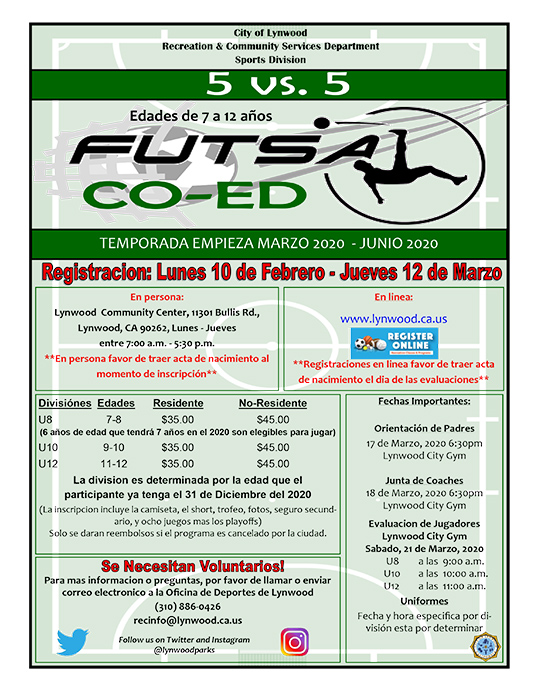 Spring 2020 Youth Co-ed Futsal (Indoor Soccer) Season Begins March 2020-June 2020 Registration Dates: Monday February 10th – Thursday March 2020 Time: 7:30am-5:30pm Location: Lynwood Community Center 11301 Bullis Rd. Lynwood, CA 90262 Ages: Girls and Boys 7-12 years old Divisions: U8 7-8y.o. U10 9-10y.o. U12 11-12y.o. *Division is determined by the age of participant is by December 31st, 2020 Fee: Lynwood Resident: $35 Non-Resident: $45 *Birth certificate required for in-person registration Fee includes: Uniform, award, picture package, 8-games season + playoffs, and secondary insurance. For more information or questions, please call the Lynwood Sports Office (310) 886-0426 or e-mail recinfo@lynwood.ca.us
