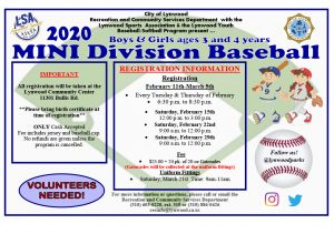 2020 Mini Division Baseball Co-ed Ages: 3-4 years old Registration: February 11th, 2020-March 6th, 2020 Every Tuesday in February & Thursday in February 6:30pm-8:30pm Saturday 2/15 12pm-3pm Saturday 2/22 9am-12pm Saturday 2/29 9am-12pm Location: Lynwood Community Center 11301 Bullis Rd. Lynwood, CA 90262 Fee: $25 + 24pk. Of 20oz. Gatorades (Gatorades due at the Uniform Fittings) 2020 Buddy Baseball The Buddy Baseball Division is adapted baseball for children and adults of various abilities. The program provides the opportunity to experience team play, exercise, and have fun, all in a supportive and inclusive environment. Co-ed Ages: 7 years old -Adult Registration: February 11th, 2020-March 6th Every Tuesday in February & Thursday in February 6:30pm-8:30pm Saturday 2/15 12pm-3pm Saturday 2/22 9am-12pm Saturday 2/29 9am-12pm Location: Lynwood Community Center 11301 Bullis Rd. Lynwood, CA 90262 Fee: $25 + 24pk. Of 20oz. Gatorades (Gatorades due at the Uniform Fittings)