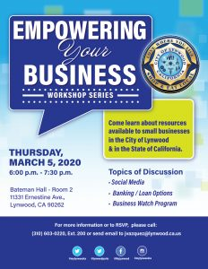 Empowering Your Business Workshop Series- Come learn about resources available to small businesses in the City of Lynwood and in the State of Claifornia. Thursday March 5, 2020 6pm- 730pm Bateman Hall - Room 2 11331 Ernestine Ave. Lynwood Ca 90262 Topics of Discussion -Social Media- Banking/ Loan Options- Business Watch Program. For more information please call or Rsvp to (310) 603-0220, Ext. 200 or send email to jvazquez@lynwood.ca.us