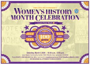 March is Women's History Month and this year is very special as 2020 is the Centennial Anniversary of the 19th Amendment. That's when women won the right to vote! Join the City of Lynwood for the Women's History Month Celebration. Date: Saturday, March 7 Time: 10:30am-2:00pm Place: Lucy Avalos Community Center 11832 Atlantic Ave., Lynwood RSVP: 310-603-0220 ext. 200 or RSVP@lynwood.ca.us Attendees are encouraged to wear white, the color of the Suffragettes!