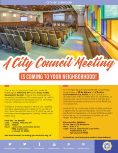 The Lynwood City Council will hold its regularly scheduled February 18 council meeting at Lucy Avalos Community Center, making the meeting more accessible to residents. The meeting will be held in the same manner as all regular council meetings, the only difference is the location. Residents are encouraged to attend this meeting and take advantage of an opportunity to interact with their elected officials and city staff as well as learn about exciting projects coming to their area of the City. Here are the details: Date: Tuesday, February 18 Time: 6:00pm Place: Lucy Avalos Community Center 11832 Atlantic Ave. Lynwood, CA 90262 We look forward to seeing you on February 18.