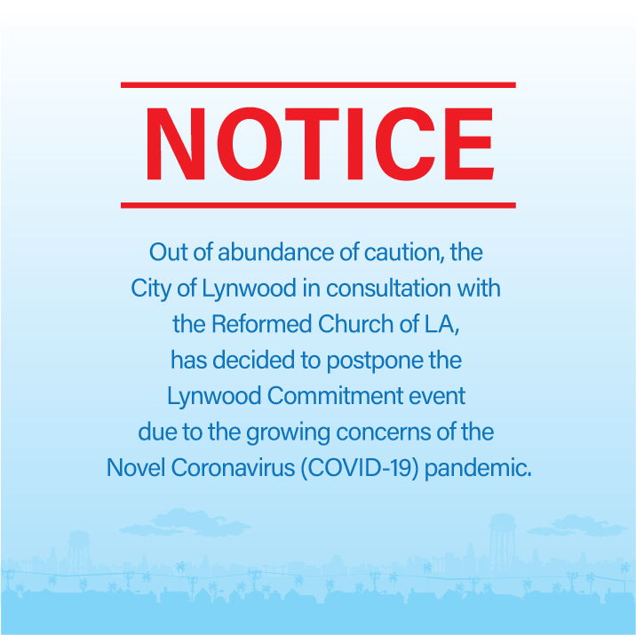 Out of abundance of caution, the City of Lynwood in consultation with the Reformed Church of LA, has decided to postpone the Lynwood Commitment event due to the growing concerns of the Novel Coronavirus (COVID-19) pandemic.
