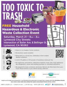 Event:	Too Toxic to Trash Free Household Hazardous & Electronic Waste Collection Event Date:	Saturday, March 21 Time:	9am – 3pm Place:	Lynwood City Streets (intersection of Butler Ave. and Bellinger St.)
