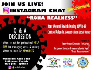 "Join the ""Rona Realness"" Instagram Chat – April 22  Are you or a loved one experiencing anxiety surrounding the COVID-19 pandemic? Join the ""Rona Realness Instagram Chat"" with Clarissa Delgado, LCSW, who will address the topic ""Your Mental Health During COVID-19.""  Date:	Wednesday, April 22 Time:	6:00pm – English 	6:30pm – Spanish Where:	Instagram - @tessiecleveland  Topics covered: -	When to ask for professional help -	Tips for managing stress and anxiety -	Where to look for resources  It's important that we all stay healthy – both physically and mentally. Please join if you can, so we can all weather this unprecedented time together.  Brought to you by the Tessie Cleveland Community Services Corp. and The City of Lynwood Recreation and Community Service's Department's ""Virtual Recreation Center.""  #WeAreLynwood"