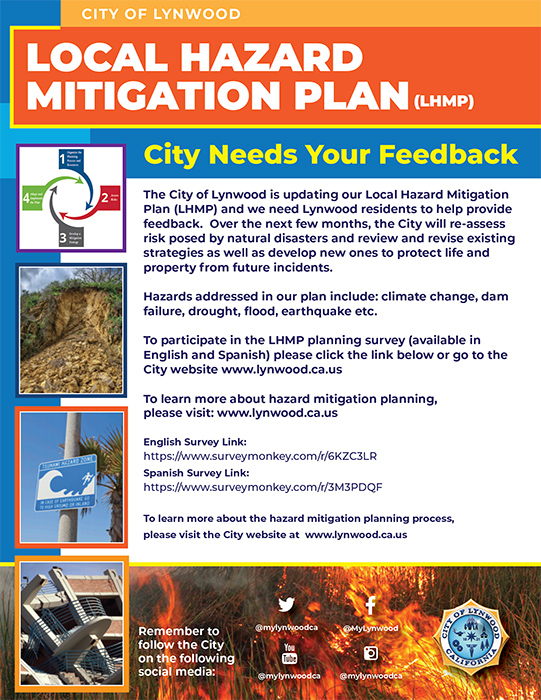 City of Lynwood Local Hazard Mitigation Plan (LHMP) City Needs Your Feedback The City of Lynwood is updating our Local Hazard Mitigation Plan (LHMP) and we need Lynwood residents to help provide feedback. Over the next few months, the City will re-assess risk posed by natural disasters and review and revise existing strategies as well as develop new ones to protect life and property from future incidents. Hazards addressed in our plan include: climate change, dam failure, drought, flood, earthquake etc. To participate in the LHMP planning survey (available in English and Spanish) please click the link below. English Survey Link: https://www.surveymonkey.com/r/6KZC3LR Spanish Survey Link: https://www.surveymonkey.com/r/3M3PDQF To learn more about the hazard mitigation planning process, please visit the City website at www.lynwood.ca.us