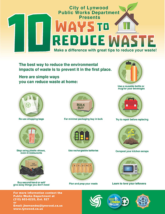 City of Lynwood Public Works Department Presents 10 ways to reduce waste Make a difference with great tips to reducs your waste The best way to reduce the environmental impacts of waste is to prevent it in the first place. Here are simple ways you can reduce waste at home: Use a reusable bottle or mug for your beverages Re-use shopping bags For minimal packaging buy in bulk Try to repair before replacing Stop using plastic straws, Use rechargeable batteries even in restaurants Compost your kitchen scraps Buy second-hand or sell/ give away things you don't need Plan and prep your meals Learn to love your leftovers For more information contact the Public Works Department at (310) 603-0220, Ext. 827 or Email: jhernandez@lynwood.ca.us www.lynwood.ca.us