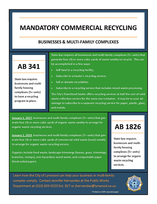 MANDATORY COMMERCIAL RECYCLING BUSINESSES & MULTI-FAMILY COMPLEXES State law requires businesses and multi-family housing complexes (5+ units) to have a recycling program in place. AB 341 State law requires businesses and multi-family housing complexes (5+ units) to arrange for organic waste recycling services. AB 1826 State law requires all businesses and multi-family complexes (5+ units) that generate four (4) or more cubic yards of waste weekly to recycle. This can be accomplished in a few ways: •Self-haul to a recycling facility; •Subscribe to a hauler's recycling service; •Sell or donate recyclables; •Subscribe to a recycling service that includes mixed waste processing The City's franchised hauler offers recycling services at half the cost of solid waste collection service for the same size container. It may be to your ad-vantage to subscribe to a separate recycling service for paper, plastic, glass, and metals. January 1, 2017, businesses and multi-family complexes (5+ units) that gen-erate four (4) or more cubic yards of organic waste weekly to arrange for organic waste recycling services. January 1, 2019, businesses and multi-family complexes (5+ units) that gen-erate four (4) or more cubic yards of commercial solid waste (trash) weekly to arrange for organic waste recycling service. Organics include food waste, landscape trimmings (leaves, grass, trimmings, branches, stumps), non-hazardous wood waste, and compostable paper (food-soiled paper). Learn how the City of Lynwood can help your business or multi-family complex comply. Contact Jennifer Hernandez at the Public Works Department at (310) 603-0220 Ext. 827 or jhernandez@lynwood.ca.us.