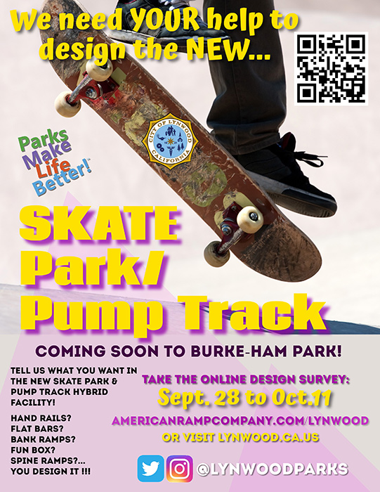 We need your help to design the new… Skate Park/Pump Track Coming soon to Burke-Ham Park Tell us what you want in the new skate park & pump track hybrid facility! Hand Rails? Flat bars? Bank ramps? Fun Box? Spine Ramps?... You design it! Take the Online design survey: September 28 to October 11 Americanrampcompany.com/lynwood Or visit lynwood.ca.us @lynwoodparks