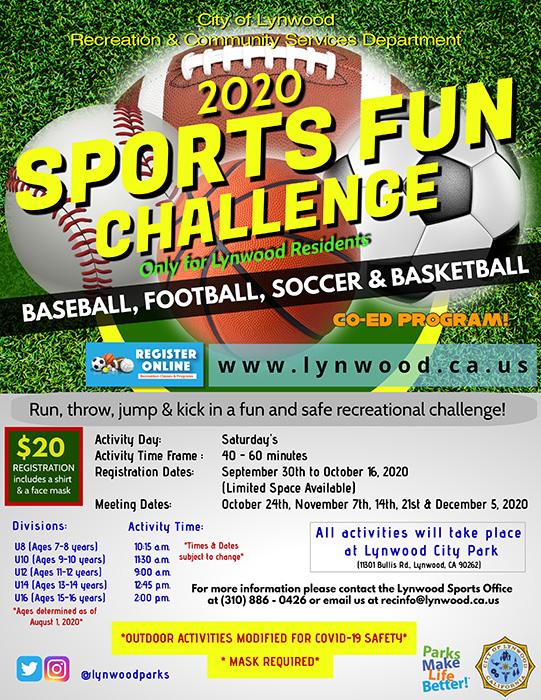 2020 Sports Fun Challenge The Sports Fun Challenge is a recreational COED sports program for boys and girls between the ages of 7 and 16 years old (Ages determined as of August 1, 2020). The program meets each Saturday at Lynwood City Park where participants will go through multiple obstacles in various sports that include baseball, soccer, basketball, and football. No equipment needed. The outdoor activities are modified for COVID-19 safety. The class will meet on the following Saturdays only: • 10/24 • 11/7 • 11/14 • 11/21 • 12/5 Times will vary per division: • U8 (7-8yrs.) – 10:15am • U10 (9-10 yrs.) – 11:30am • U12 (11-12 yrs.) – 9:00am • U14 (13-14 yrs.) – 12:45pm • U16 (15-16 yrs.) – 2:00pm Registration beings Wednesday, September 30th and ends Friday, October 16, 2020. Participation fee is $20/ea. and it includes a shirt and face mask. All registrations take place online, https://lynwoodrecreation.leagueapps.com/leagues/multi-sport