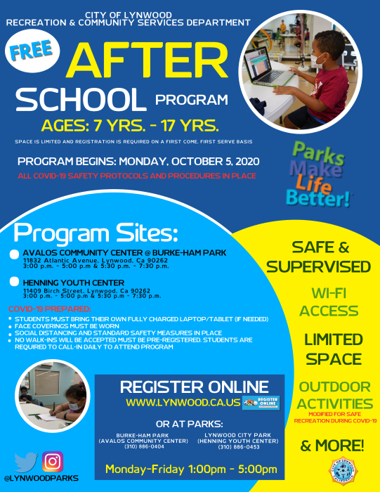 After School Program FALL 2020 INFORMATION The After School Program is for children ages 7 - 17 years old. The program is held at two locations: the Avalos Community Center and Henning Youth Center, Monday through Friday, after school hours from 3:00 p.m. to 5:00 p.m. and from 5:30 p.m. to 7:30 p.m. PROGRAM CURRICULUM: The program goals and objectives are to provide Lynwood youth with a safe place where they can study, do homework, safely socialize and play under the guidance of a trained and attentive Recreation team. The After School Program provides homework time, outdoor activities, arts and crafts and other activities. REGISTRATION GUIDELINES: Applications are accepted on a first-come, first-served basis according to the date received. The program is open to students ages 7-17. You can register online at www.lynwood.ca.us or in-person at a park location: Burke-Ham Park or Lynwood City Park, Monday- Friday between the hours of 1:00 p.m. - 5:00 p.m.