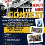 "New City Motto Contest We're turning 100 in 2021! It's time to update our City Motto to reflect Lynwood's exciting future. Old motto: ""A City Meeting Challenges."" New motto will be up to you! Entry Deadline November 8. Prize for top entry. Email Entries: recinfo@lynwood.ca.us A motto is: A short phrase that captures an organization's values. Reminds people who we are, our purpose and what we stand for. Easy to remember and provides a shot of inspiration. Samples: ""The City for families""; ""The All America City""; ""A great place to live.""; City of Progress."" Submit your motto entry to: recinfo@lynwood.ca.us Info: 310-603-0220 x319 or recinfo@lynwood.ca.us @lynwoodparks @mylynwoodca"