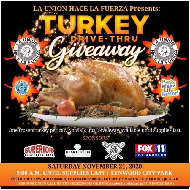 Turkey Drive-Thru Giveaway Event Brought to you by La Union Hace La Fuerza and The City of Lynwood Saturday, November 21, 2020 starting at 9:00 a.m. until supplies last. One frozen turkey per car and No walkups. Taking place at Lynwood City Park located at 11301 Bullis Rd, please enter the Lynwood Community Center parking lot off of Martin Luther King Jr. Blvd. For more information call or text (562) 228-4045 or private message @launionhacelafuerza1 on Instagram Sponsors: • Superior Grocers • Heart of Job Foundation • The wild Horse • Fox 11 Los Angeles
