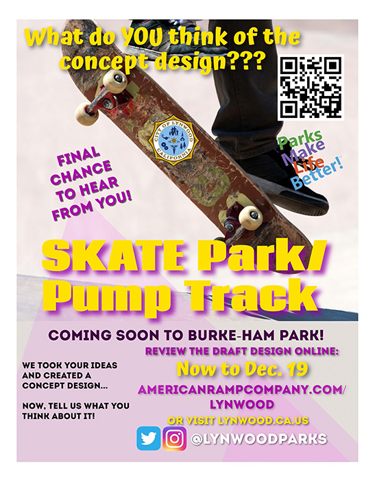What do you think of the concept design? Final Chance to hear from you. We took your ideas and created a concept design. Now, tell us what you think about it. Skate Park/Pump Track Coming soon to Burke-Ham Park Review the draft design online. Now to December 19th Americanrampcompany.com/lynwood Or visit lynwood.ca.us @lynwoodparks